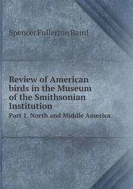 Review of American Birds in the Museum of the Smithsonian Institution Part 1. North and Middle America by Spencer Fullerton Baird