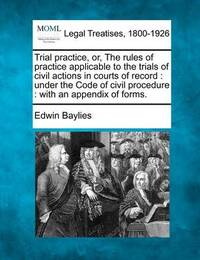 Trial Practice, Or, the Rules of Practice Applicable to the Trials of Civil Actions in Courts of Record by Edwin Baylies