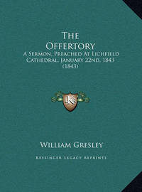 The Offertory the Offertory: A Sermon, Preached at Lichfield Cathedral, January 22nd, 184a Sermon, Preached at Lichfield Cathedral, January 22nd, 1843 (1843) 3 (1843) by William Gresley