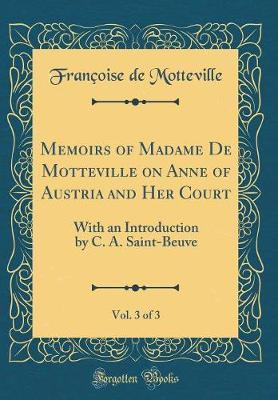 Memoirs of Madame de Motteville on Anne of Austria and Her Court, Vol. 3 of 3 by Francoise De Motteville