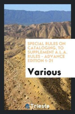 Special Rules on Cataloging, to Supplement A.L.A. Rules - Advance Edition 1-21 by Various ~