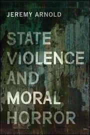 State Violence and Moral Horror by Jeremy Arnold image