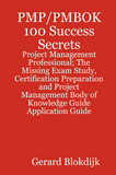 Pmp/Pmbok 100 Success Secrets - Project Management Professional; The Missing Exam Study, Certification Preparation and Project Management Body of Knowledge Application Guide by Gerard Blokdijk