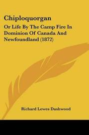 Chiploquorgan: Or Life By The Camp Fire In Dominion Of Canada And Newfoundland (1872) by Richard Lewes Dashwood image