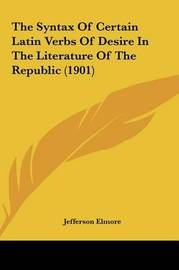 The Syntax of Certain Latin Verbs of Desire in the Literature of the Republic (1901) by Jefferson Elmore image