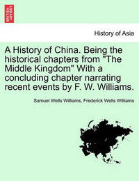 A History of China. Being the Historical Chapters from the Middle Kingdom with a Concluding Chapter Narrating Recent Events by F. W. Williams. by Samuel Wells Williams (