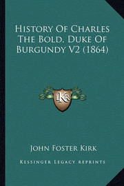 History of Charles the Bold, Duke of Burgundy V2 (1864) History of Charles the Bold, Duke of Burgundy V2 (1864) by John Foster Kirk