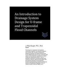 An Introduction to Drainage System Design for U-Frame and Trapezoidal Flood Channels by J Paul Guyer