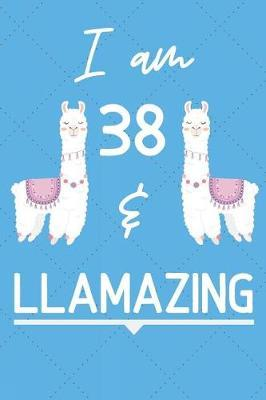 I Am 38 And Llamazing by Llama Publishing
