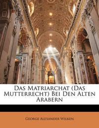Das Matriarchat (Das Mutterrecht) Bei Den Alten Arabern by George Alexander Wilken