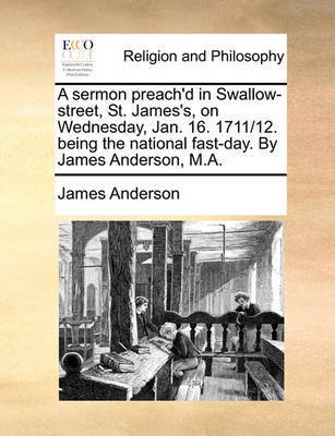 A Sermon Preach'd in Swallow-Street, St. James's, on Wednesday, Jan. 16. 1711/12. Being the National Fast-Day. by James Anderson, M.A. by James Anderson