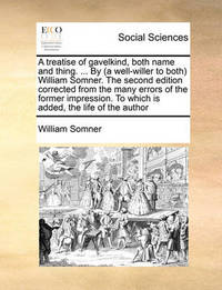 A Treatise of Gavelkind, Both Name and Thing. ... by (a Well-Willer to Both) William Somner. the Second Edition Corrected from the Many Errors of the Former Impression. to Which Is Added, the Life of the Author by William Somner