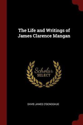 The Life and Writings of James Clarence Mangan by David James O'Donoghue