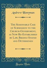 The Seasonable Case of Submission to the Church-Government, as Now Re-Established by Law, Briefly Stated and Determined (Classic Reprint) by Andrew Honyman image