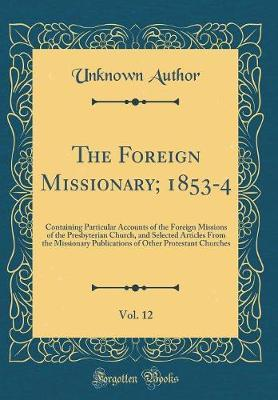 The Foreign Missionary; 1853-4, Vol. 12 by Unknown Author