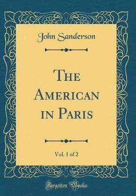The American in Paris, Vol. 1 of 2 (Classic Reprint) by John Sanderson