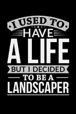 I Used To Have A Life But I Decided To Be A Landscaper by Life Decided