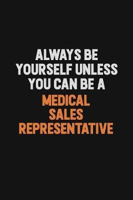 Always Be Yourself Unless You Can Be A Medical Sales Representative by Camila Cooper
