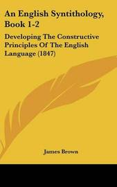 An English Syntithology, Book 1-2: Developing the Constructive Principles of the English Language (1847) by James, Brown image