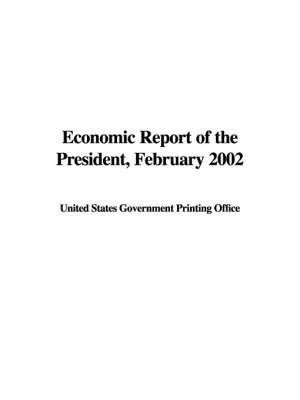 Economic Report of the President, February 2002 by States Government Printing Office United States Government Printing Office