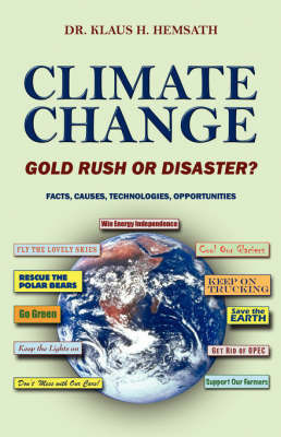 Climate Change - Gold Rush or Disaster? Facts, Causes, Technologies, Opportunities by Dr Klaus H Hemsath