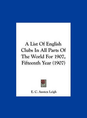 A List of English Clubs in All Parts of the World for 1907, Fifteenth Year (1907) by E C Austen Leigh