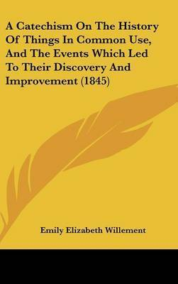 A Catechism on the History of Things in Common Use, and the Events Which Led to Their Discovery and Improvement (1845) by Emily Elizabeth Willement