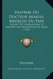 Diatribe Du Docteur Akakiia, Medecin Du Pape: Decret de L'Inquisition, Et Rapport Des Professeurs de Rome (1753) by Voltaire