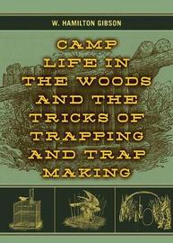 Camp Life in the Woods and the Tricks of Trapping and Trap Making by W Hamilton Gibson
