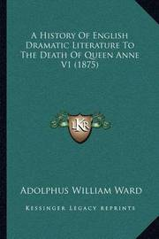 A History of English Dramatic Literature to the Death of Queen Anne V1 (1875) by Adolphus William Ward