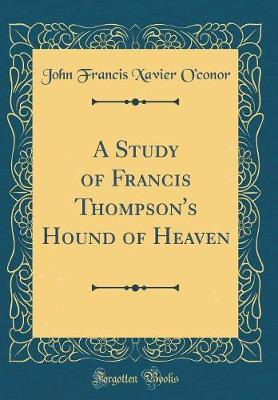 A Study of Francis Thompson's Hound of Heaven (Classic Reprint) by John Francis Xavier O'Conor