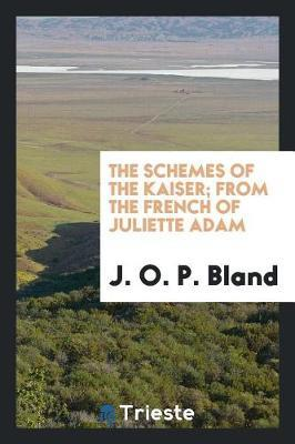The Schemes of the Kaiser; From the French of Juliette Adam by J.O.P. Bland image