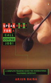Speak Right for a Call Centre Job: A Complete Training Guide for International Telephonic Interface by Arjun Raina
