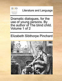 Dramatic Dialogues, for the Use of Young Persons. by the Author of the Blind Child. Volume 1 of 2 by Elizabeth Sibthorpe Pinchard
