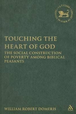 Touching the Heart of God: The Social Construction of Poverty Among Biblical Peasants by William Domeris