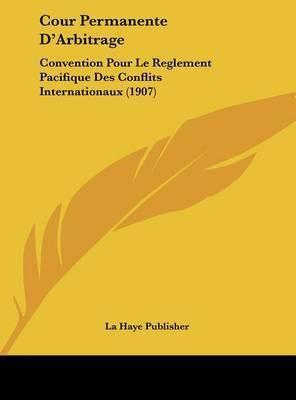 Cour Permanente D'Arbitrage: Convention Pour Le Reglement Pacifique Des Conflits Internationaux (1907) by Haye Publisher La Haye Publisher