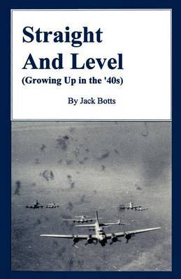 Straight and Level: (Growing Up in the '40s) by Jack C. Botts