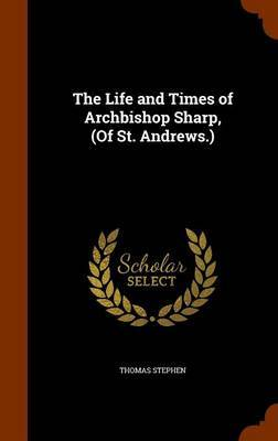 The Life and Times of Archbishop Sharp, (of St. Andrews.) by Thomas Stephen image