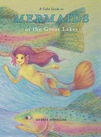A Field Guide to Mermaids of the Great Lakes by Debbie Scheller