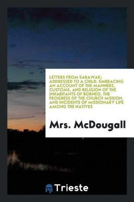 Letters from Sarawak; Addressed to a Child, Embracing an Account of the Manners, Customs, and Religion of the Inhabitants of Borneo, the Progress of the Church Mission, and Incidents of Missionary Life Among the Natives by Mrs McDougall