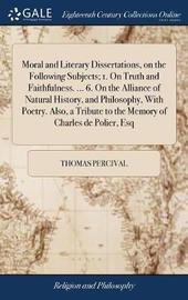Moral and Literary Dissertations, on the Following Subjects; 1. on Truth and Faithfulness. ... 6. on the Alliance of Natural History, and Philosophy, with Poetry. Also, a Tribute to the Memory of Charles de Polier, Esq by Thomas Percival image
