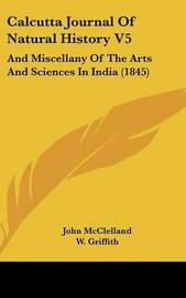 Calcutta Journal Of Natural History V5: And Miscellany Of The Arts And Sciences In India (1845) by John McClelland (Senior Lecturer in Politics, University of Nottingham) image