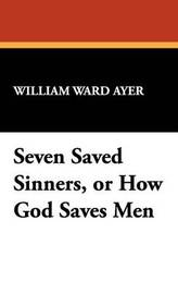 Seven Saved Sinners, or How God Saves Men by William Ward Ayer