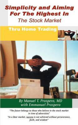 Simplicity and Aiming for the Highest in the Stock Market: Thru Home Trading by Michael T. Prospero MD