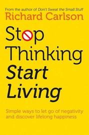 Stop Thinking, Start Living by Richard Carlson