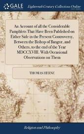 An Account of All the Considerable Pamphlets That Have Been Published on Either Side in the Present Controversy, Between the Bishop of Bangor, and Others, to the End of the Year MDCCXVIII. with Occasional Observations on Them by Thomas Herne image