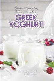 Some Amazing Ways to Use Greek Yoghurt! by April Blomgren