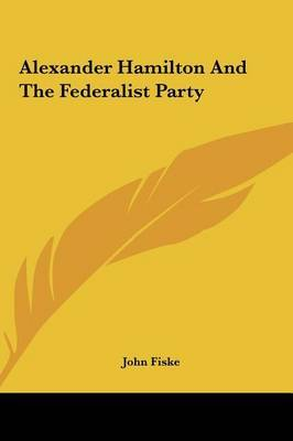 Alexander Hamilton and the Federalist Party by John Fiske image