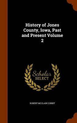 History of Jones County, Iowa, Past and Present Volume 2 by Robert McClain Corbit