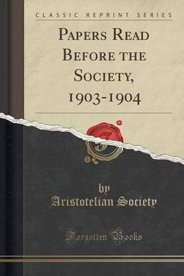 Papers Read Before the Society, 1903-1904 (Classic Reprint) by Aristotelian Society